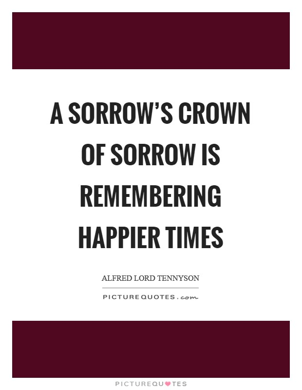 A sorrow's crown of sorrow is remembering happier times Picture Quote #1