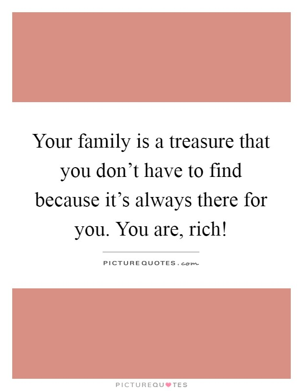 Your family is a treasure that you don't have to find because it's always there for you. You are, rich! Picture Quote #1