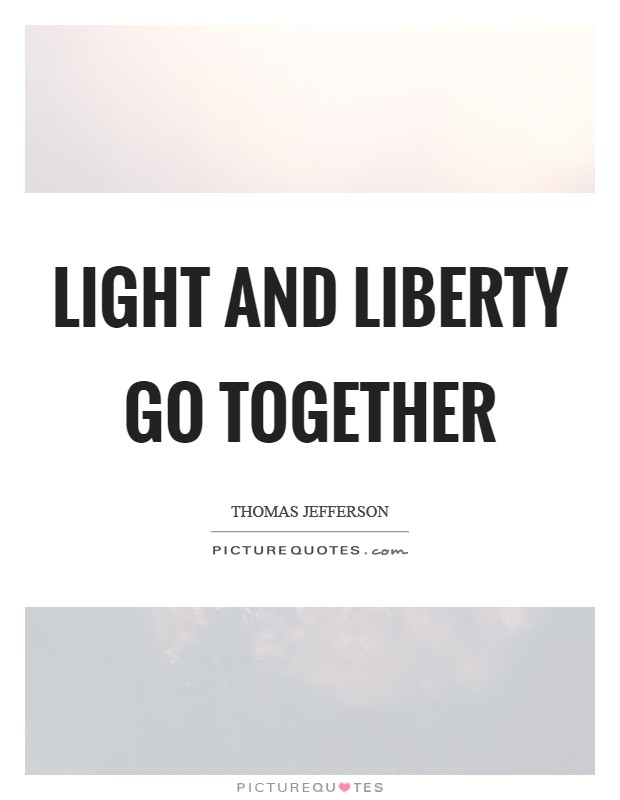 Light and liberty go together Picture Quote #1
