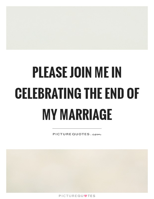 Please join me in celebrating the end of my marriage Picture Quote #1