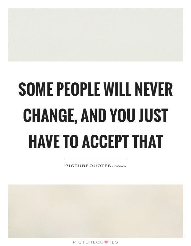 Some people will never change, and you just have to accept that Picture Quote #1