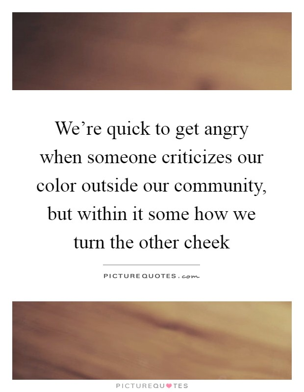 We're quick to get angry when someone criticizes our color outside our community, but within it some how we turn the other cheek Picture Quote #1