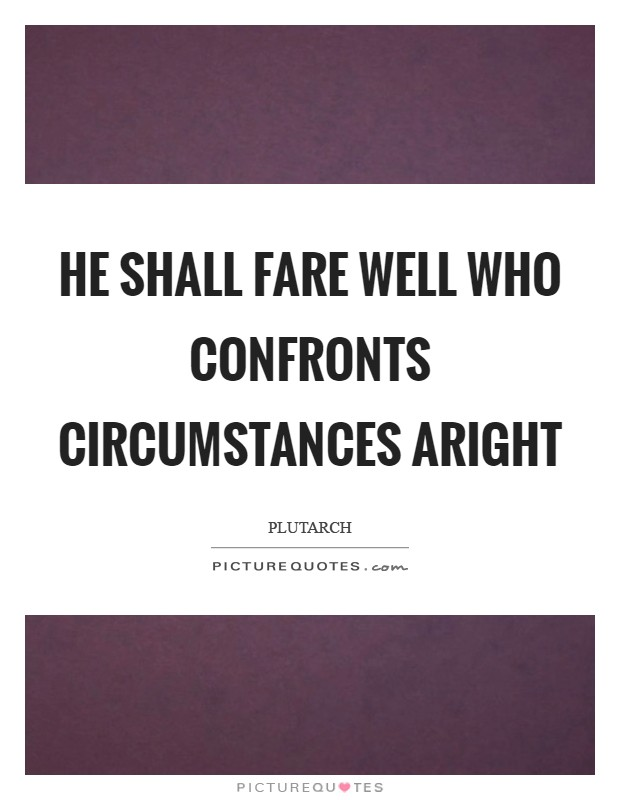 He shall fare well who confronts circumstances aright Picture Quote #1