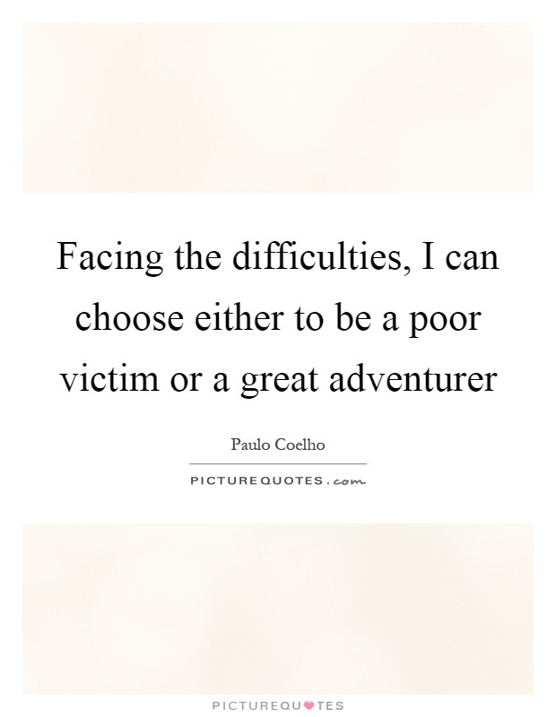 Facing the difficulties, I can choose either to be a poor victim or a great adventurer Picture Quote #1