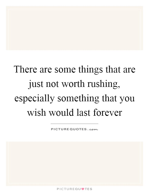There are some things that are just not worth rushing, especially something that you wish would last forever Picture Quote #1