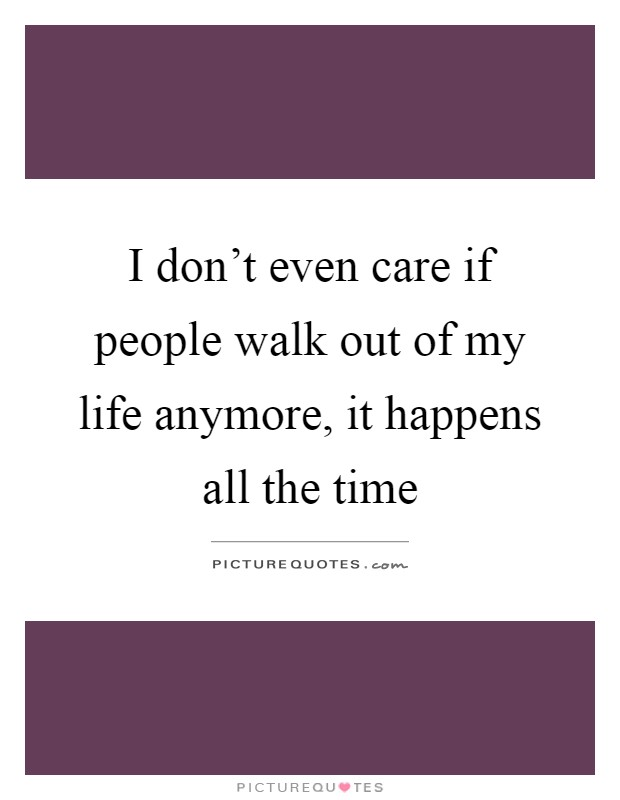 I don't even care if people walk out of my life anymore, it happens all the time Picture Quote #1