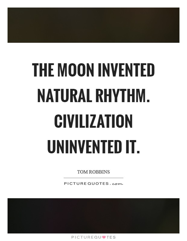 The moon invented natural rhythm. Civilization uninvented it Picture Quote #1