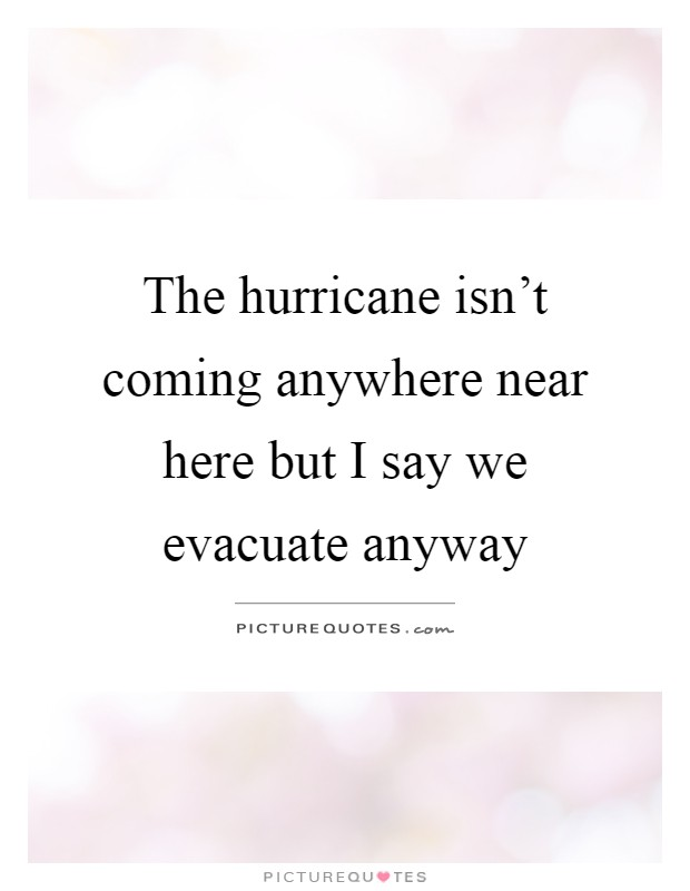 The hurricane isn't coming anywhere near here but I say we evacuate anyway Picture Quote #1