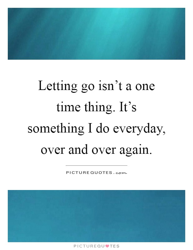 Letting go isn't a one time thing. It's something I do everyday, over and over again Picture Quote #1