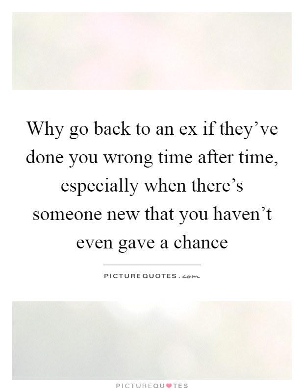 Why go back to an ex if they've done you wrong time after time, especially when there's someone new that you haven't even gave a chance Picture Quote #1