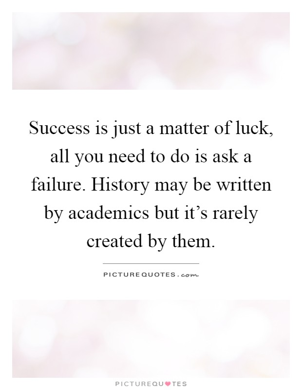 Success is just a matter of luck, all you need to do is ask a failure. History may be written by academics but it's rarely created by them Picture Quote #1