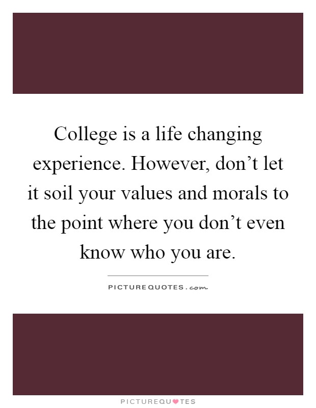 College is a life changing experience. However, don't let it soil your values and morals to the point where you don't even know who you are Picture Quote #1