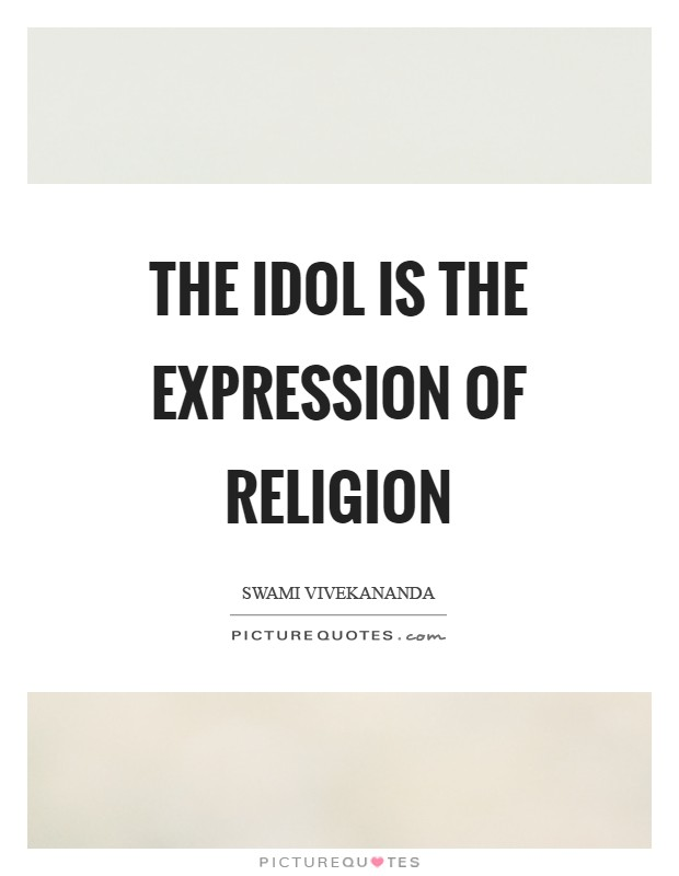 The idol is the expression of religion Picture Quote #1