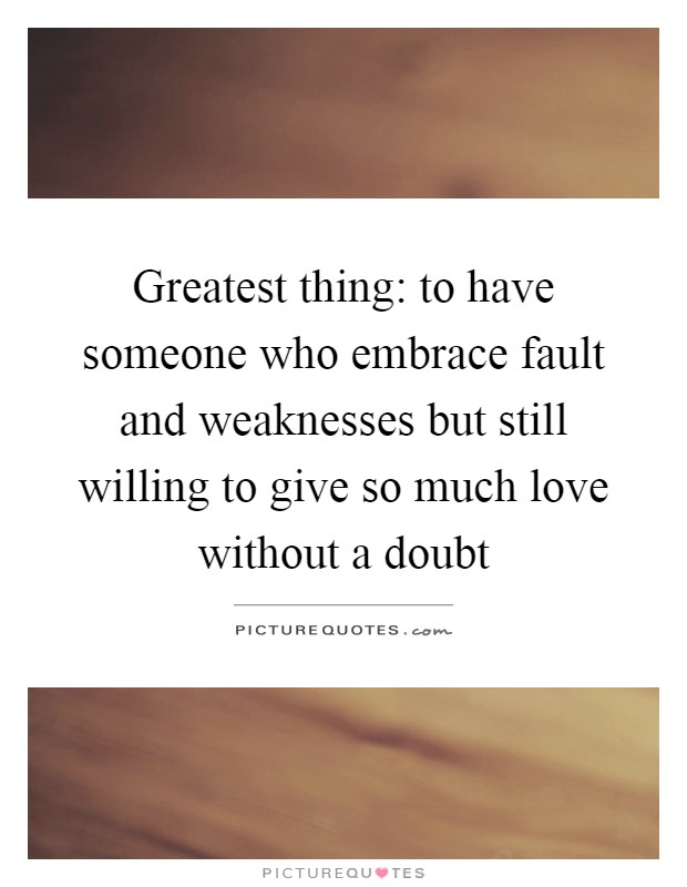 Greatest thing: to have someone who embrace fault and weaknesses but still willing to give so much love without a doubt Picture Quote #1