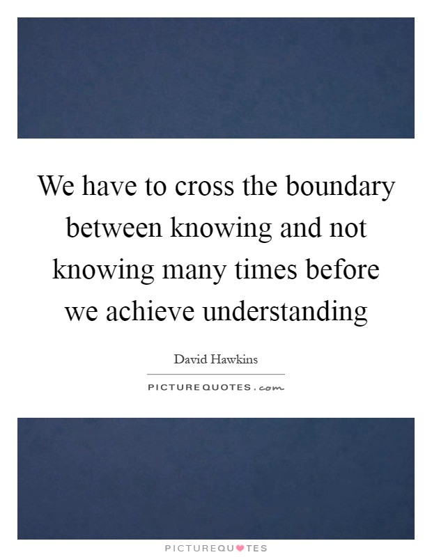 We have to cross the boundary between knowing and not knowing many times before we achieve understanding Picture Quote #1