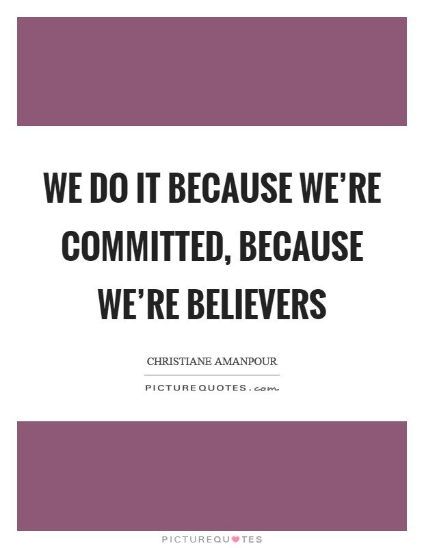 We do it because we're committed, because we're believers Picture Quote #1