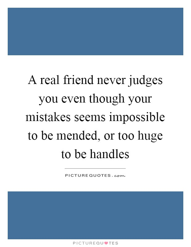 A real friend never judges you even though your mistakes seems impossible to be mended, or too huge to be handles Picture Quote #1