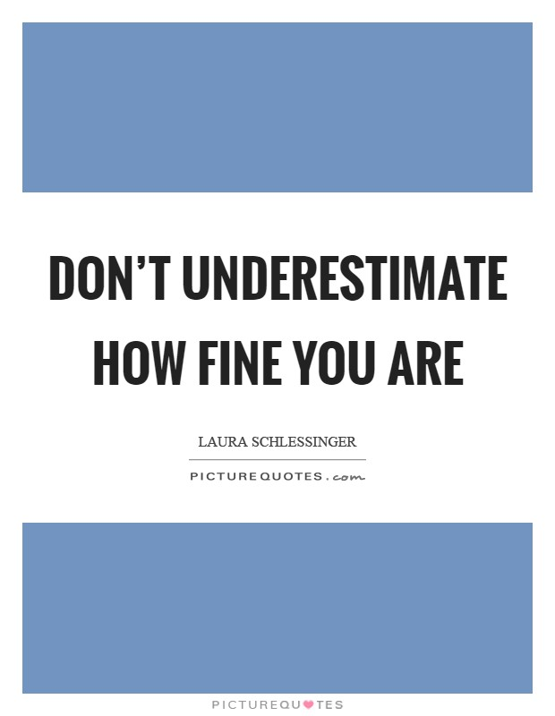 Don't underestimate how fine you are Picture Quote #1