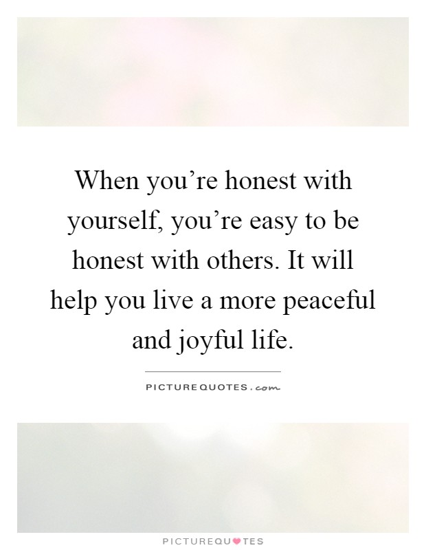 When you're honest with yourself, you're easy to be honest with others. It will help you live a more peaceful and joyful life Picture Quote #1