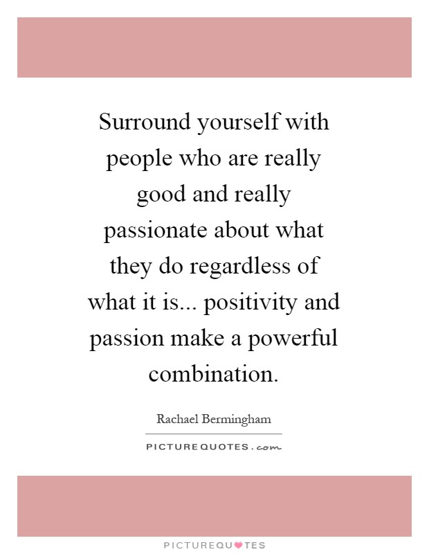 Surround yourself with people who are really good and really passionate about what they do regardless of what it is... positivity and passion make a powerful combination Picture Quote #1