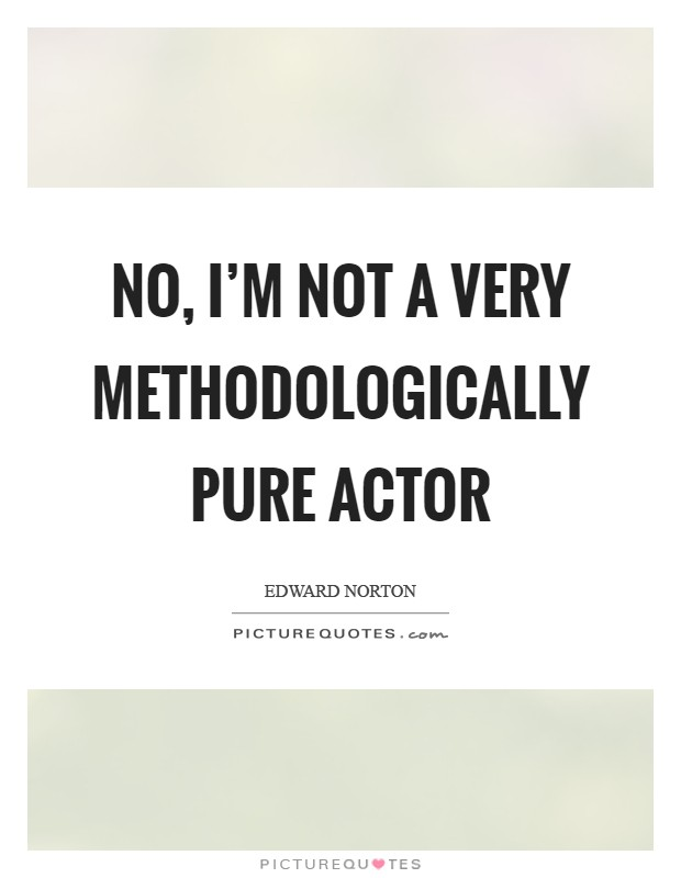 No, I'm not a very methodologically pure actor Picture Quote #1
