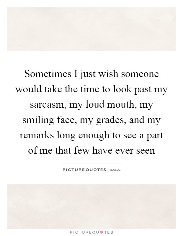 Sometimes I just wish someone would take the time to look past my sarcasm, my loud mouth, my smiling face, my grades, and my remarks long enough to see a part of me that few have ever seen Picture Quote #1