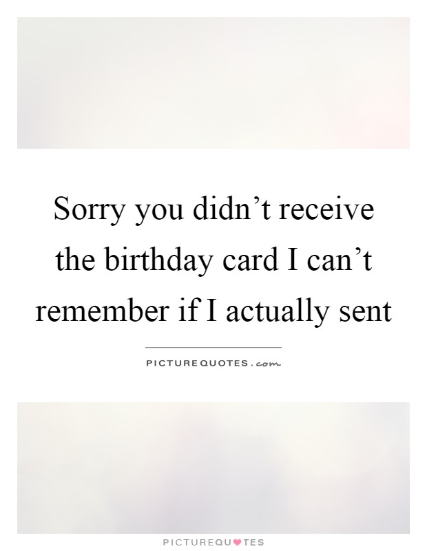 Sorry you didn't receive the birthday card I can't remember if I actually sent Picture Quote #1