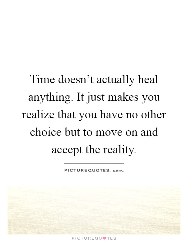 Time doesn't actually heal anything. It just makes you realize that you have no other choice but to move on and accept the reality Picture Quote #1