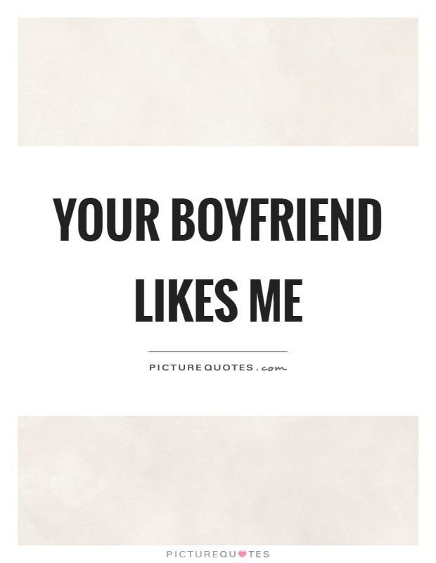 Your boyfriend likes me | Picture Quotes