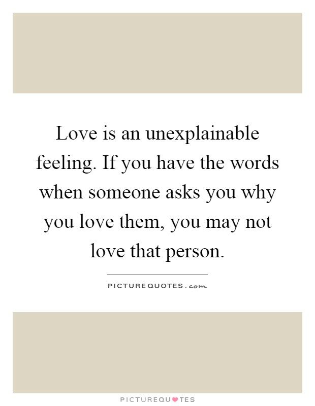 Love is an unexplainable feeling. If you have the words when ...