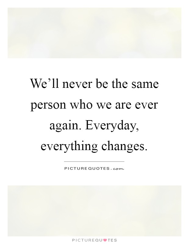 We'll never be the same person who we are ever again. Everyday, everything changes Picture Quote #1