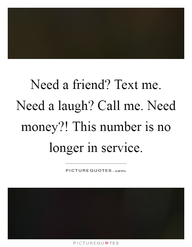 Need a friend? Text me. Need a laugh? Call me. Need money?! This number is no longer in service Picture Quote #1