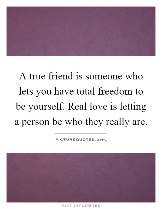 A true friend is someone who lets you have total freedom to be yourself. Real love is letting a person be who they really are Picture Quote #1