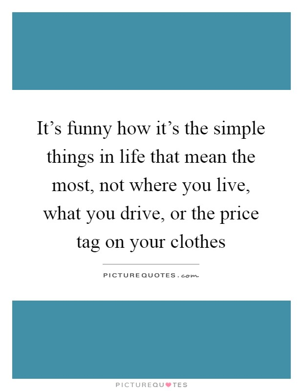 It's funny how it's the simple things in life that mean the most, not where you live, what you drive, or the price tag on your clothes Picture Quote #1
