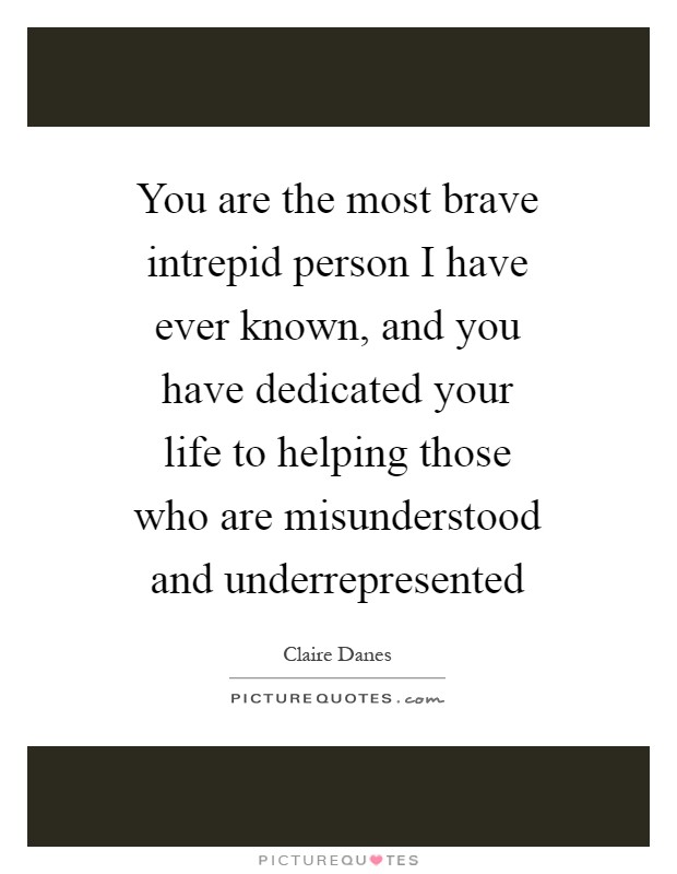 You are the most brave intrepid person I have ever known, and you have dedicated your life to helping those who are misunderstood and underrepresented Picture Quote #1
