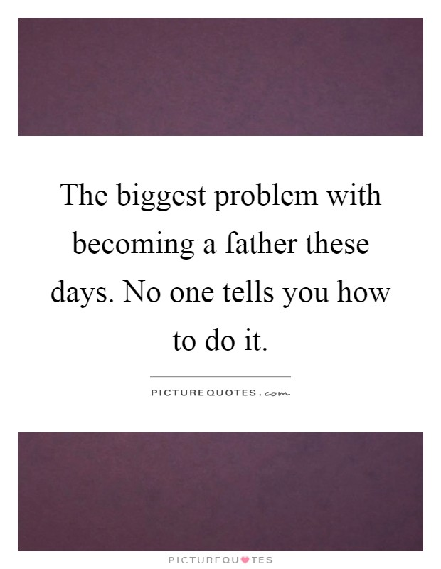 The biggest problem with becoming a father these days. No one tells you how to do it Picture Quote #1