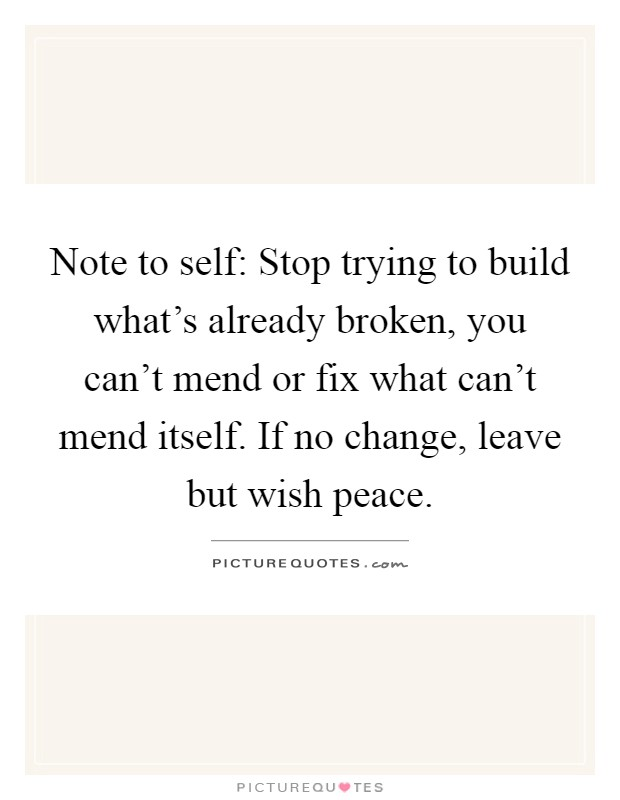 Note to self: Stop trying to build what's already broken, you can't mend or fix what can't mend itself. If no change, leave but wish peace Picture Quote #1