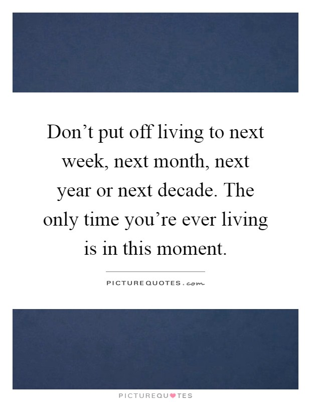 Don't put off living to next week, next month, next year or next decade. The only time you're ever living is in this moment Picture Quote #1