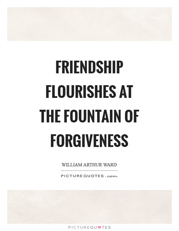 Friendship flourishes at the fountain of forgiveness Picture Quote #1
