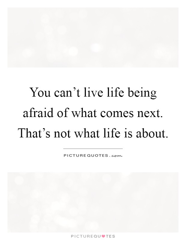 You can't live life being afraid of what comes next. That's not what life is about Picture Quote #1