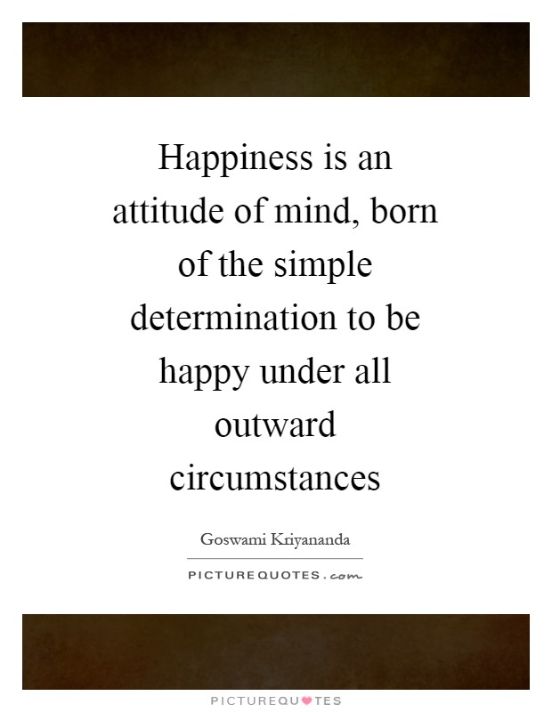 Happiness is an attitude of mind, born of the simple determination to be happy under all outward circumstances Picture Quote #1