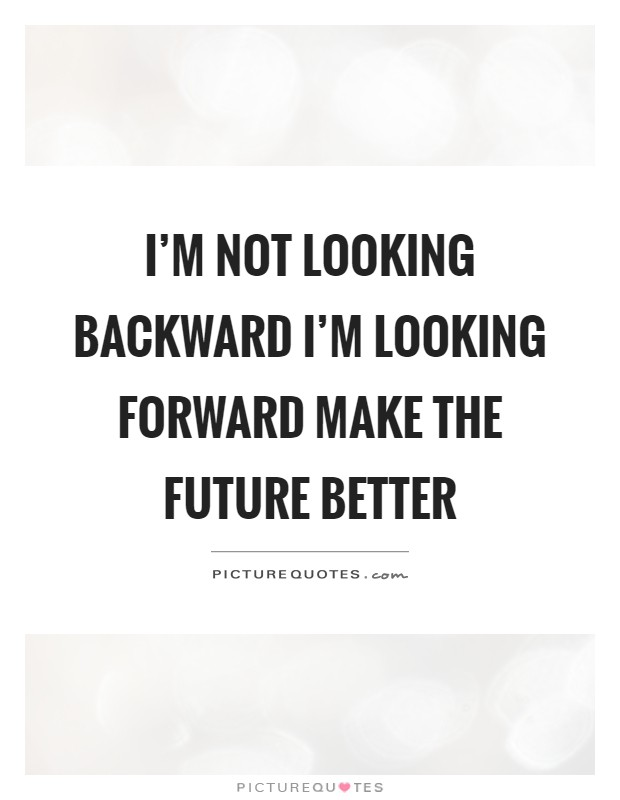 I'm not looking backward I'm looking forward make the future better Picture Quote #1