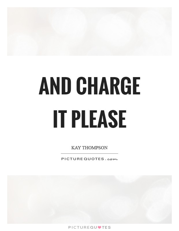 And charge it please Picture Quote #1