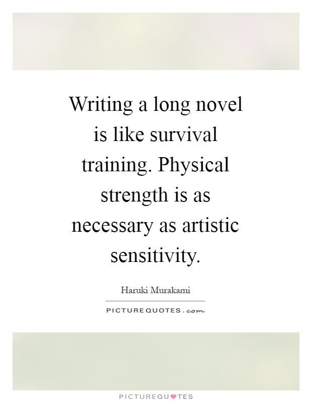 Writing a long novel is like survival training. Physical strength is as necessary as artistic sensitivity Picture Quote #1