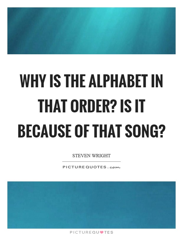 Why is the alphabet in that order? Is it because of that song? Picture Quote #1