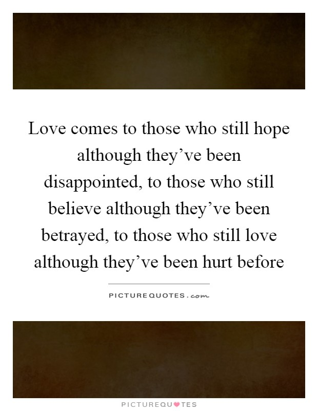 Love comes to those who still hope although they've been disappointed, to those who still believe although they've been betrayed, to those who still love although they've been hurt before Picture Quote #1