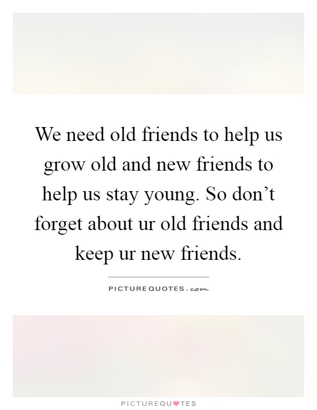 We need old friends to help us grow old and new friends to help us stay young. So don't forget about ur old friends and keep ur new friends Picture Quote #1