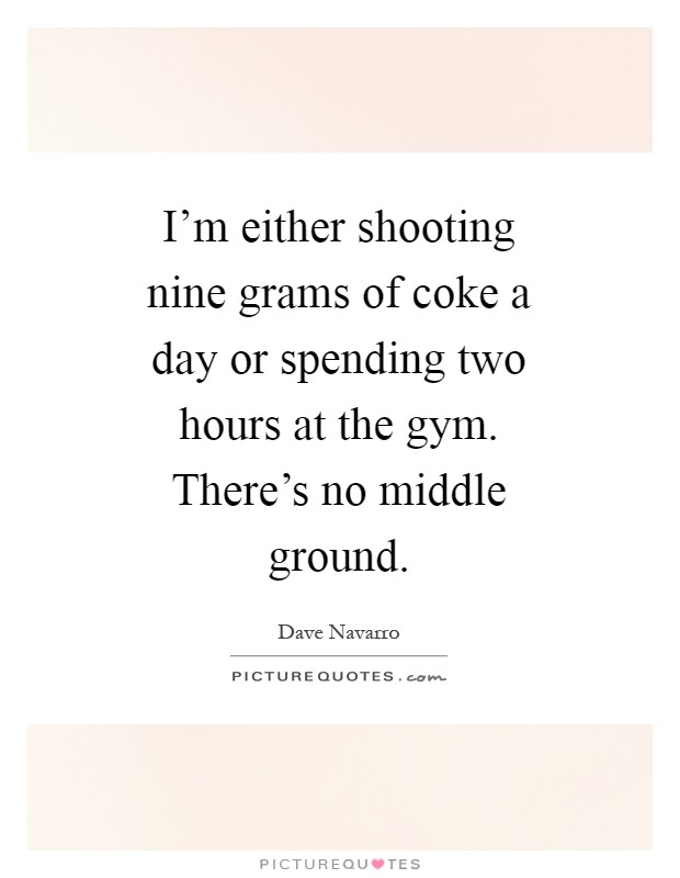 I'm either shooting nine grams of coke a day or spending two hours at the gym. There's no middle ground Picture Quote #1