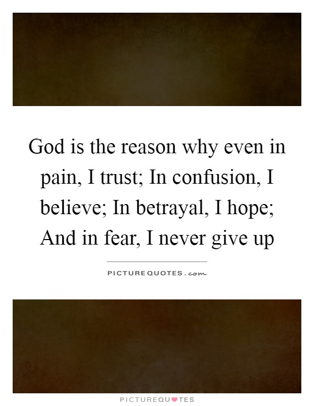 God is the reason why even in pain, I trust; In confusion, I believe; In betrayal, I hope; And in fear, I never give up Picture Quote #1