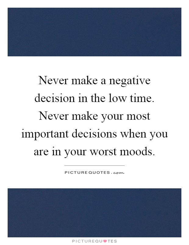Never make a negative decision in the low time. Never make your most important decisions when you are in your worst moods Picture Quote #1